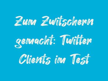 Titelbild Zum Zwitschern gemacht Twitter Clients im Test